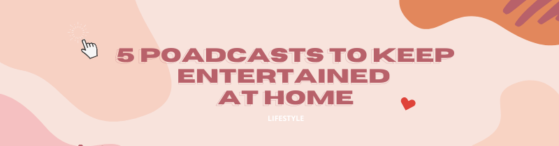 5 PODCASTS TO KEEP YOU ENTERTAINED AT HOME